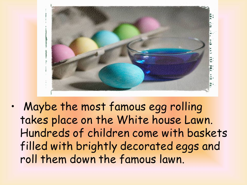 Maybe the most famous egg rolling takes place on the White house Lawn.