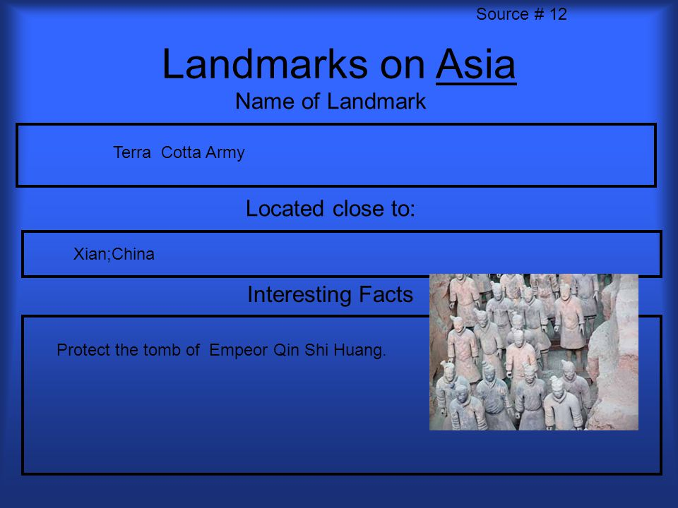 Landmarks on Asia Name of Landmark Located close to: Interesting Facts Source # 12 Terra Cotta Army Xian;China Protect the tomb of Empeor Qin Shi Huan
