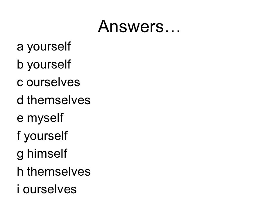 Answers… a yourself b yourself c ourselves d themselves e myself f yourself g himself h themselves i ourselves