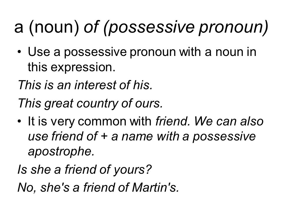 a (noun) of (possessive pronoun) Use a possessive pronoun with a noun in this expression.