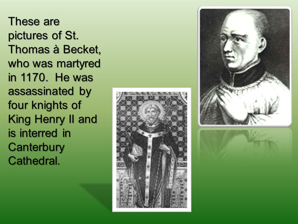 These are pictures of St. Thomas à Becket, who was martyred in 1170.