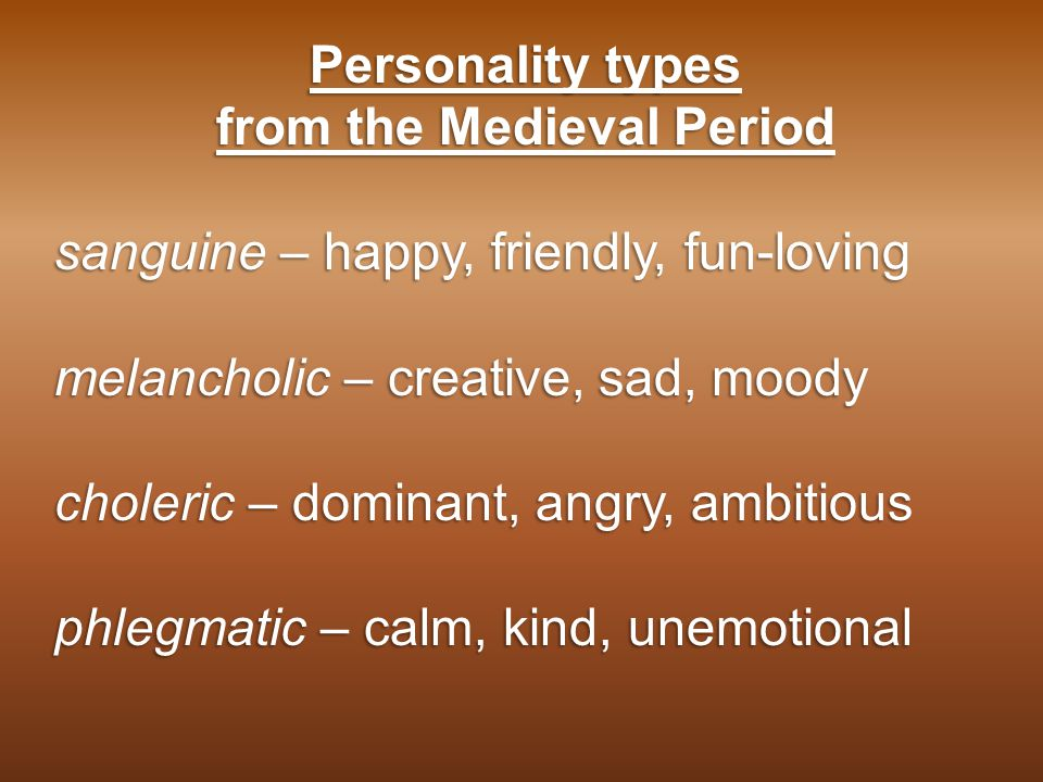 Personality types from the Medieval Period sanguine – happy, friendly, fun-loving melancholic – creative, sad, moody choleric – dominant, angry, ambitious phlegmatic – calm, kind, unemotional