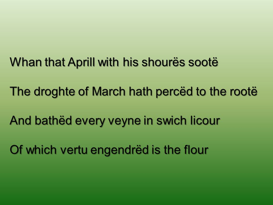Whan that Aprill with his shourës sootë The droghte of March hath percëd to the rootë And bathëd every veyne in swich licour Of which vertu engendrëd is the flour