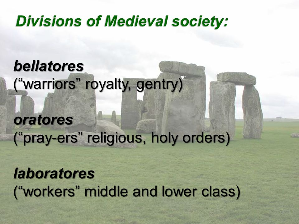 bellatores ( warriors royalty, gentry) oratores ( pray-ers religious, holy orders) laboratores ( workers middle and lower class) Divisions of Medieval society: