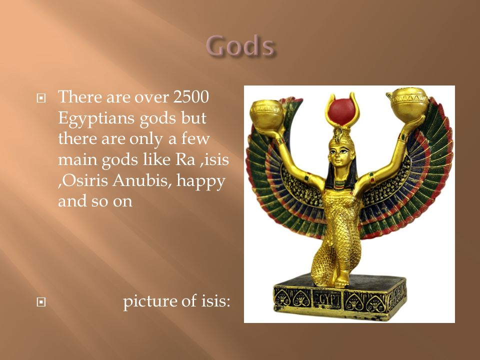  There are over 2500 Egyptians gods but there are only a few main gods like Ra,isis,Osiris Anubis, happy and so on  picture of isis: