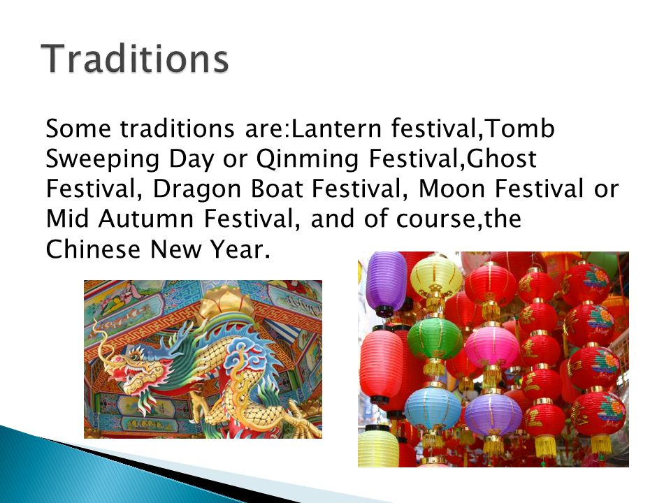 Some traditions are:Lantern festival,Tomb Sweeping Day or Qinming Festival,Ghost Festival, Dragon Boat Festival, Moon Festival or Mid Autumn Festival, and of course,the Chinese New Year.