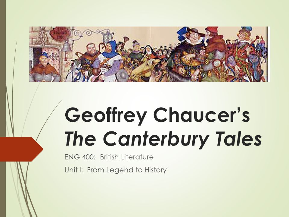 Geoffrey Chaucer's The Canterbury Tales ENG 400: British Literature Unit I: From Legend to History