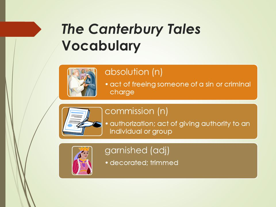 The Canterbury Tales Vocabulary absolution (n) act of freeing someone of a sin or criminal charge commission (n) authorization; act of giving authority to an individual or group garnished (adj) decorated; trimmed