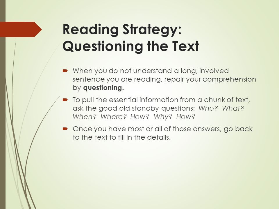 Reading Strategy: Questioning the Text  When you do not understand a long, involved sentence you are reading, repair your comprehension by questioning.