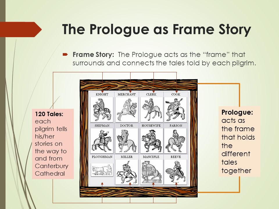 The Prologue as Frame Story  Frame Story: The Prologue acts as the frame that surrounds and connects the tales told by each pilgrim.