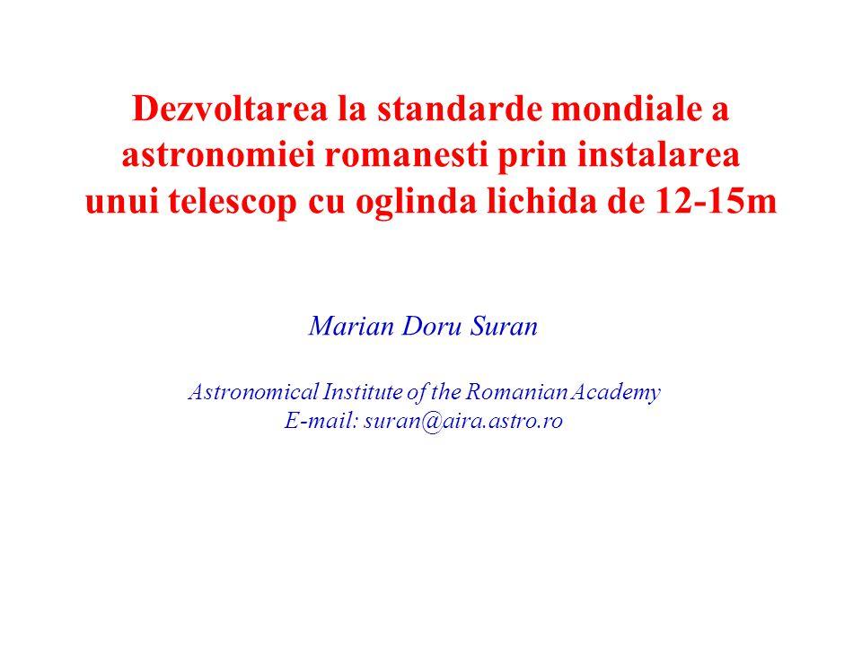 Dezvoltarea la standarde mondiale a astronomiei romanesti prin instalarea unui telescop cu oglinda lichida de 12-15m Marian Doru Suran Astronomical Institute of the Romanian Academy E-mail: suran@aira.astro.ro