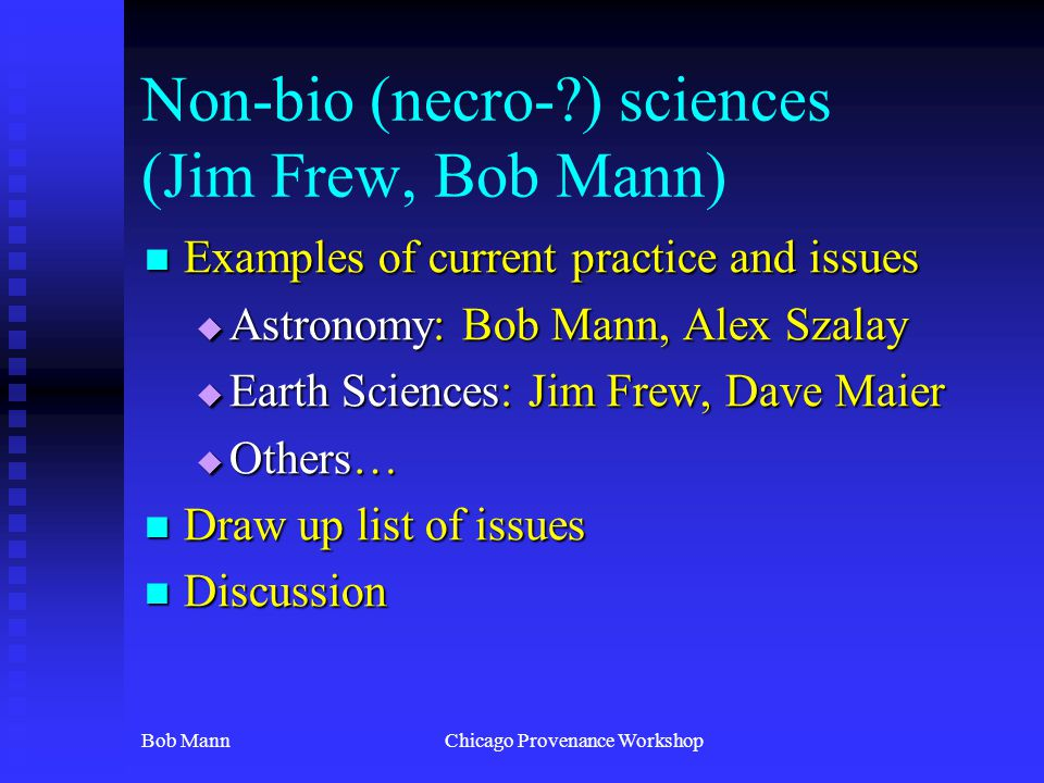 Bob MannChicago Provenance Workshop Non-bio (necro-?) sciences (Jim Frew, Bob Mann) Examples of current practice and issues Examples of current practi