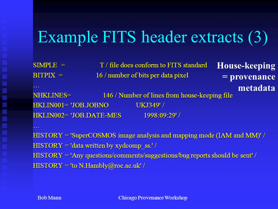 Bob MannChicago Provenance Workshop Example FITS header extracts (3) SIMPLE = T / file does conform to FITS standard BITPIX = 16 / number of bits per