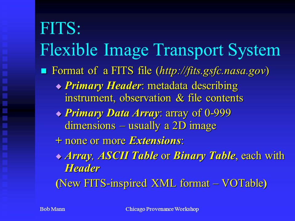 Bob MannChicago Provenance Workshop FITS: Flexible Image Transport System Format of a FITS file (http://fits.gsfc.nasa.gov) Format of a FITS file (htt