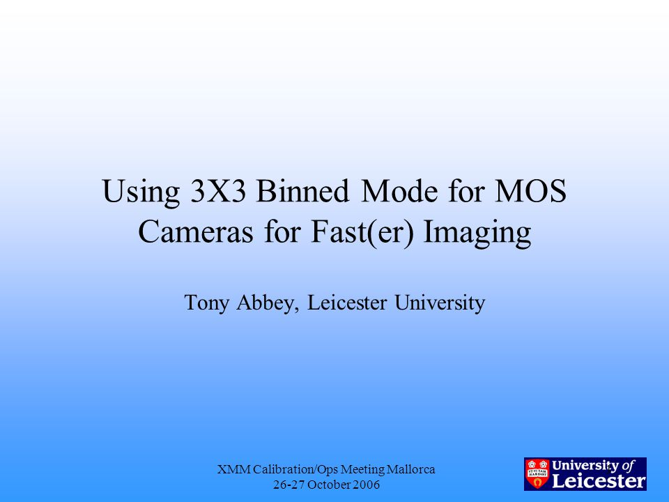 XMM Calibration/Ops Meeting Mallorca 26-27 October 2006 1 Using 3X3 Binned Mode for MOS Cameras for Fast(er) Imaging Tony Abbey, Leicester University