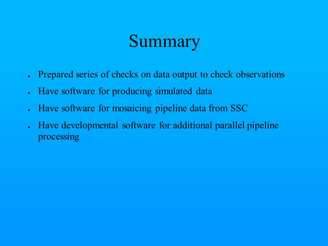 Summary ● Prepared series of checks on data output to check observations ● Have software for producing simulated data ● Have software for mosaicing pipeline data from SSC ● Have developmental software for additional parallel pipeline processing