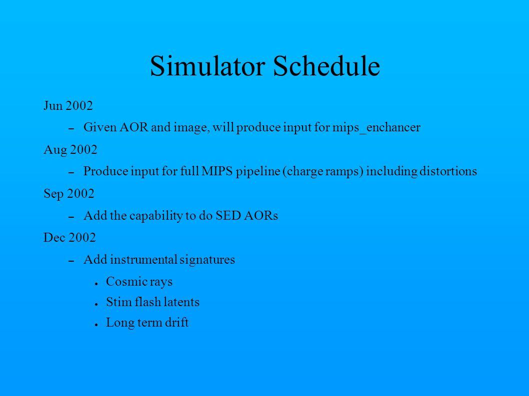 Simulator Schedule Jun 2002 – Given AOR and image, will produce input for mips_enchancer Aug 2002 – Produce input for full MIPS pipeline (charge ramps) including distortions Sep 2002 – Add the capability to do SED AORs Dec 2002 – Add instrumental signatures ● Cosmic rays ● Stim flash latents ● Long term drift