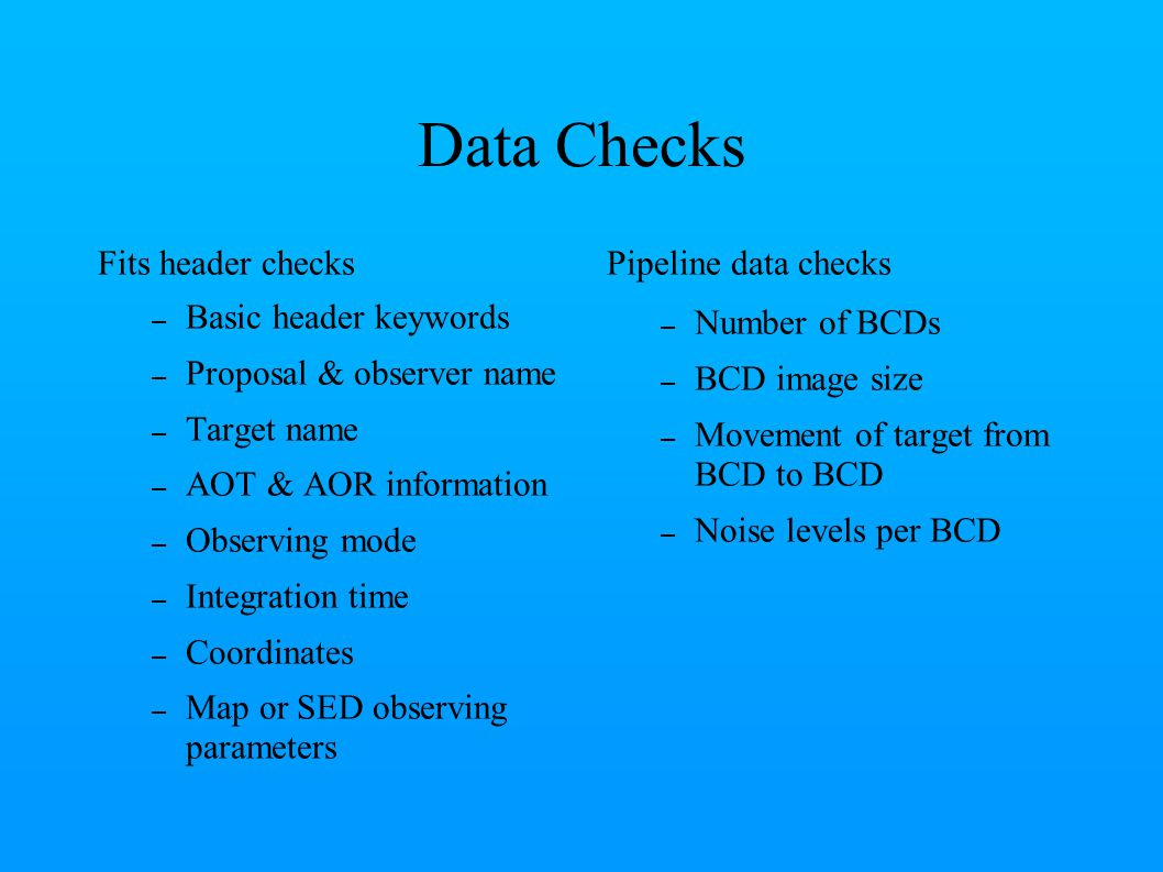 Data Checks Fits header checks – Basic header keywords – Proposal & observer name – Target name – AOT & AOR information – Observing mode – Integration time – Coordinates – Map or SED observing parameters Pipeline data checks – Number of BCDs – BCD image size – Movement of target from BCD to BCD – Noise levels per BCD