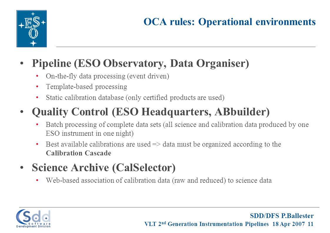 SDD/DFS P.Ballester VLT 2 nd Generation Instrumentation Pipelines 18 Apr 2007 11 OCA rules: Operational environments Pipeline (ESO Observatory, Data Organiser) On-the-fly data processing (event driven) Template-based processing Static calibration database (only certified products are used) Quality Control (ESO Headquarters, ABbuilder) Batch processing of complete data sets (all science and calibration data produced by one ESO instrument in one night) Best available calibrations are used => data must be organized according to the Calibration Cascade Science Archive (CalSelector) Web-based association of calibration data (raw and reduced) to science data