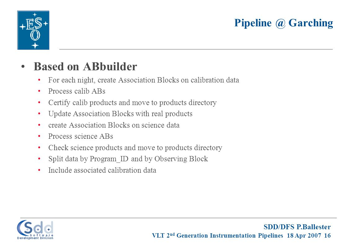 SDD/DFS P.Ballester VLT 2 nd Generation Instrumentation Pipelines 18 Apr 2007 16 Pipeline @ Garching Based on ABbuilder For each night, create Association Blocks on calibration data Process calib ABs Certify calib products and move to products directory Update Association Blocks with real products create Association Blocks on science data Process science ABs Check science products and move to products directory Split data by Program_ID and by Observing Block Include associated calibration data