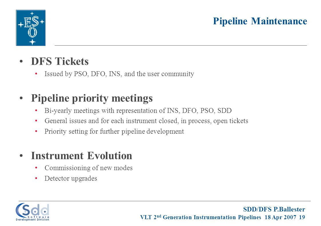 SDD/DFS P.Ballester VLT 2 nd Generation Instrumentation Pipelines 18 Apr 2007 19 Pipeline Maintenance DFS Tickets Issued by PSO, DFO, INS, and the user community Pipeline priority meetings Bi-yearly meetings with representation of INS, DFO, PSO, SDD General issues and for each instrument closed, in process, open tickets Priority setting for further pipeline development Instrument Evolution Commissioning of new modes Detector upgrades