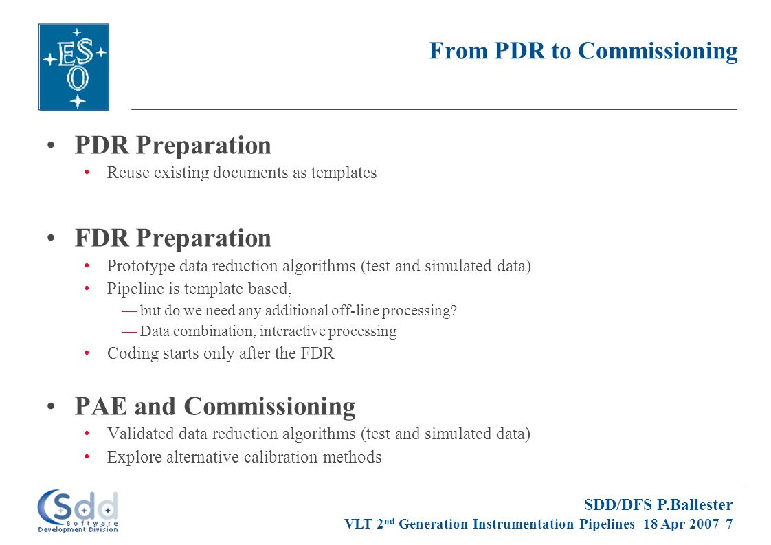 SDD/DFS P.Ballester VLT 2 nd Generation Instrumentation Pipelines 18 Apr 2007 8 DICB Approval DICB Validation No redefinition of existing keywords (database at www.eso.org/dicb)www.eso.org/dicb Keyword names should not be too long Avoid underscores and special characters DPR Keyword Values Ideally, classification rules are only based on DPR keywords Valid values are listed in the DICB 3.0 documents Submit proposal to DICB by FDR before using new values Multi-HDU files Always the same structure of data for a given data type Data extensions come first, auxiliary and optional tables afterward