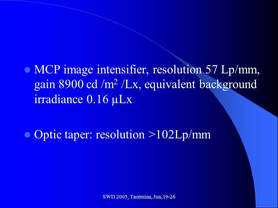 SWD 2005, Taormina, Jun,19-26 MCP image intensifier, resolution 57 Lp/mm, gain 8900 cd /m 2 /Lx, equivalent background irradiance 0.16 µLx Optic taper