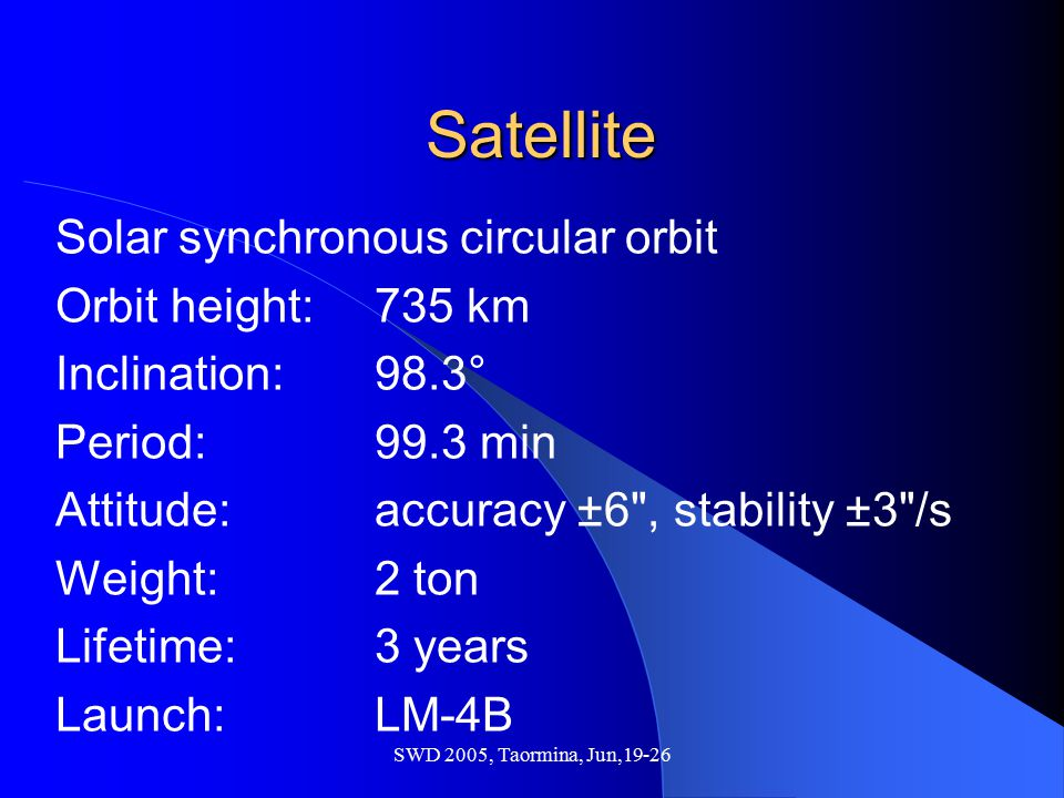 SWD 2005, Taormina, Jun,19-26 Satellite Solar synchronous circular orbit Orbit height: 735 km Inclination: 98.3° Period: 99.3 min Attitude: accuracy ±
