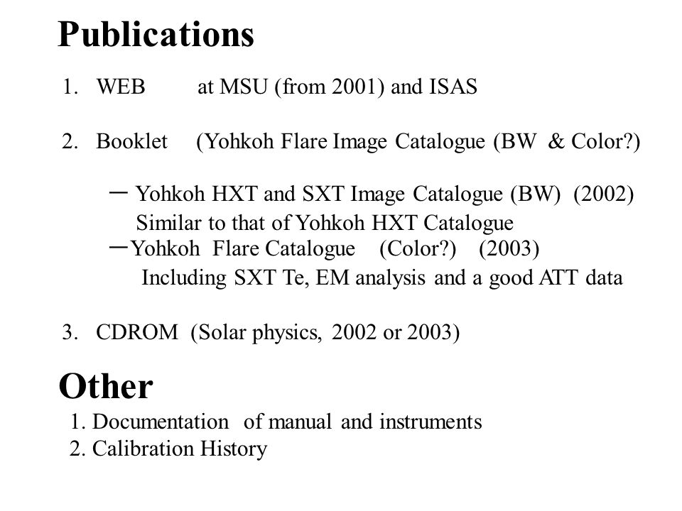 Publications 1.WEB at MSU (from 2001) and ISAS 2.Booklet (Yohkoh Flare Image Catalogue (BW & Color?) ー Yohkoh HXT and SXT Image Catalogue (BW) (2002)
