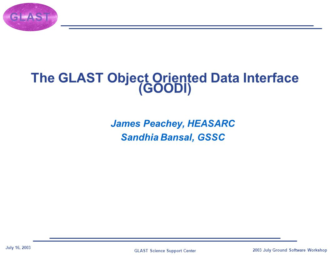 GLAST Science Support Center July 16, 2003 2003 July Ground Software Workshop The GLAST Object Oriented Data Interface (GOODI) James Peachey, HEASARC Sandhia Bansal, GSSC