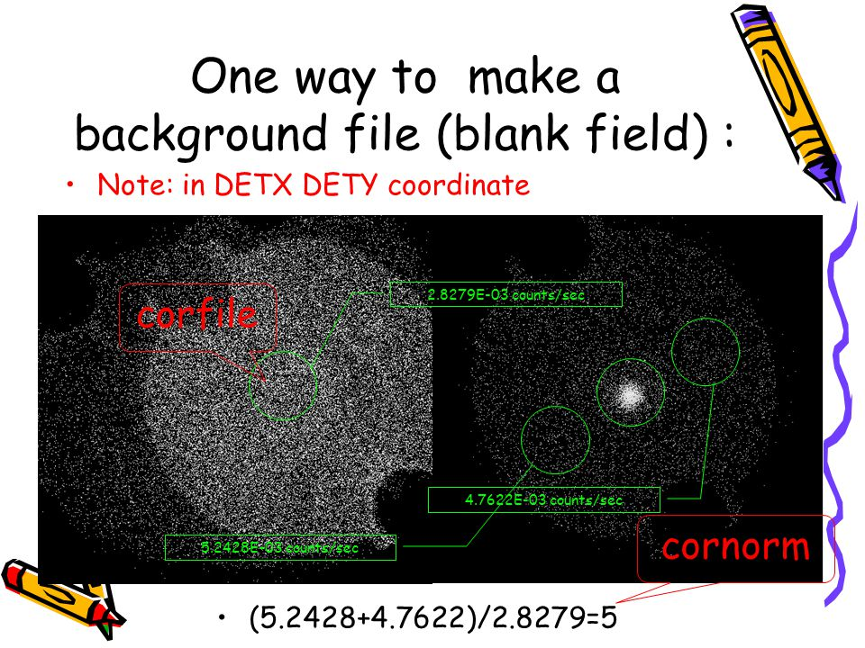 One way to make a background file (blank field) : 2.8279E-03 counts/sec 5.2428E-03 counts/sec 4.7622E-03 counts/sec Note: in DETX DETY coordinate (5.2428+4.7622)/2.8279=5 corfile cornorm
