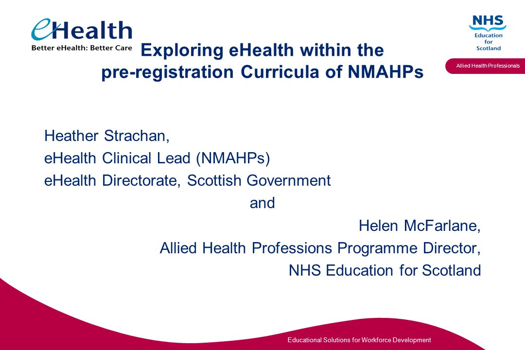 Educational Solutions for Workforce Development Allied Health Professionals Exploring eHealth within the pre-registration Curricula of NMAHPs Heather Strachan, eHealth Clinical Lead (NMAHPs) eHealth Directorate, Scottish Government and Helen McFarlane, Allied Health Professions Programme Director, NHS Education for Scotland