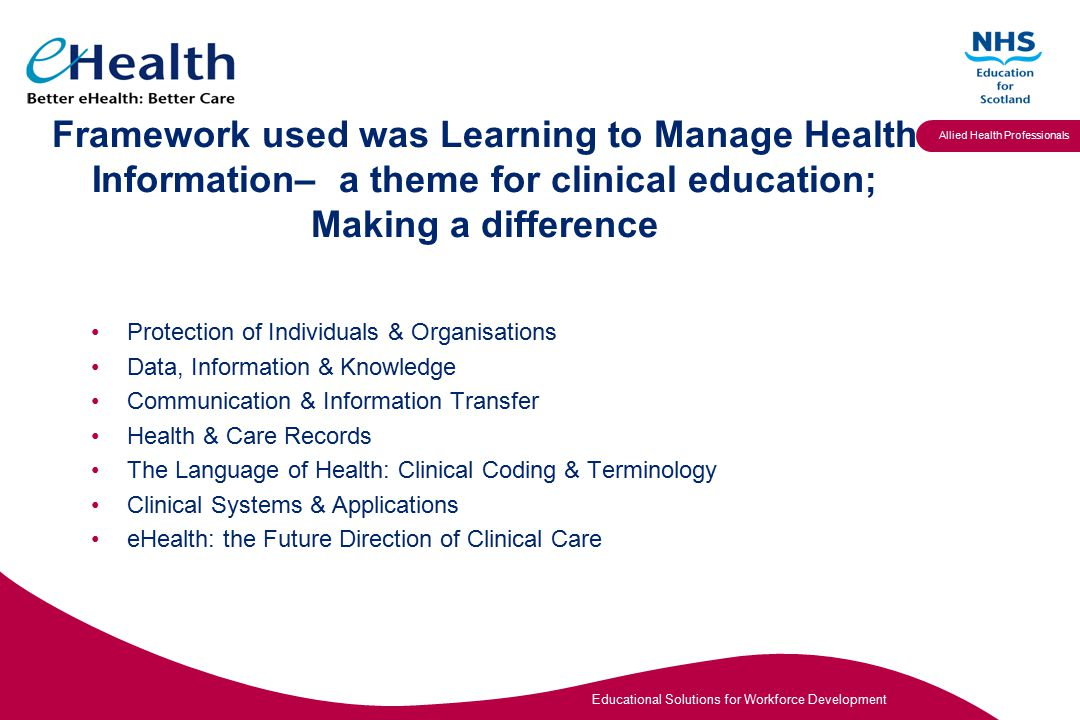Educational Solutions for Workforce Development Allied Health Professionals Framework used was Learning to Manage Health Information– a theme for clinical education; Making a difference Protection of Individuals & Organisations Data, Information & Knowledge Communication & Information Transfer Health & Care Records The Language of Health: Clinical Coding & Terminology Clinical Systems & Applications eHealth: the Future Direction of Clinical Care