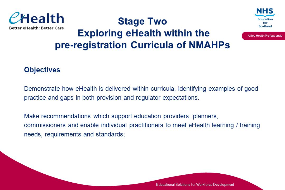 Educational Solutions for Workforce Development Allied Health Professionals Project Governance Project organisation and reporting structures: NMAHP eHealth Programme Board NMAHP eHealth Education Project Board/ NES Steering Group SHANAHP NMAHP eHealth Education Project team