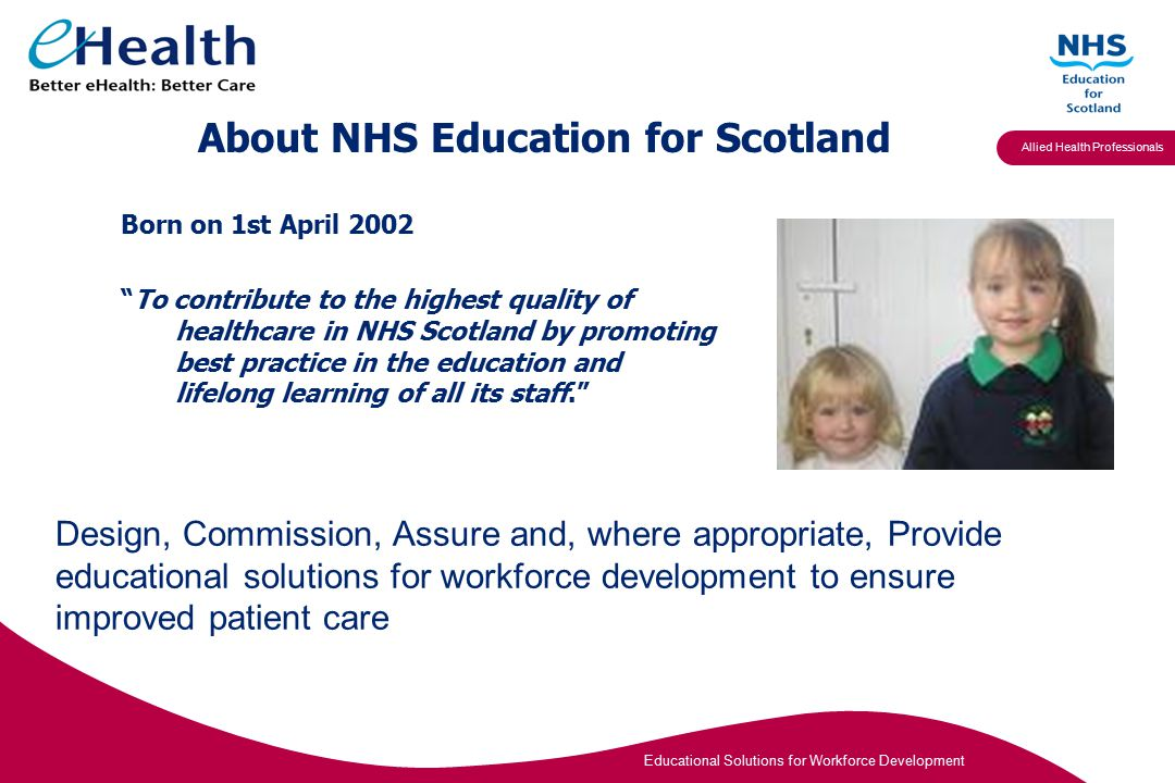 Educational Solutions for Workforce Development Allied Health Professionals About NHS Education for Scotland Born on 1st April 2002 To contribute to the highest quality of healthcare in NHS Scotland by promoting best practice in the education and lifelong learning of all its staff. Design, Commission, Assure and, where appropriate, Provide educational solutions for workforce development to ensure improved patient care
