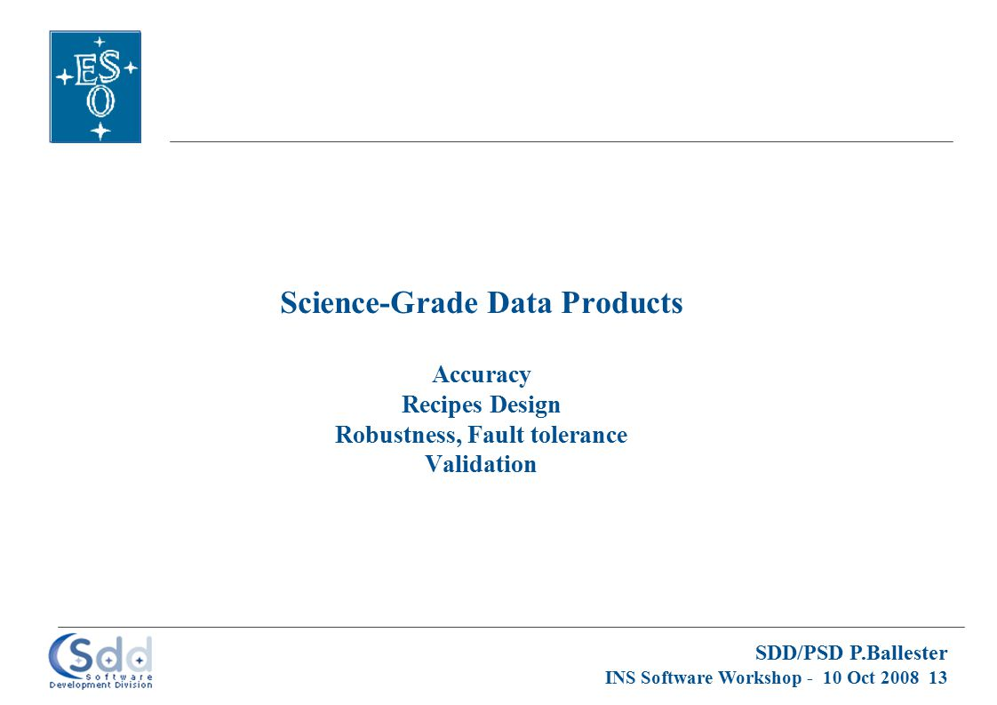 SDD/PSD P.Ballester INS Software Workshop - 10 Oct 2008 13 Science-Grade Data Products Accuracy Recipes Design Robustness, Fault tolerance Validation