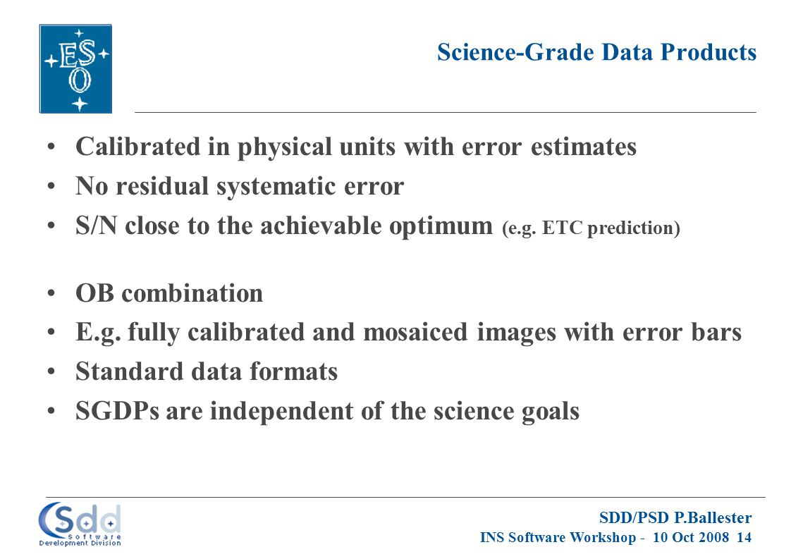 SDD/PSD P.Ballester INS Software Workshop - 10 Oct 2008 14 Science-Grade Data Products Calibrated in physical units with error estimates No residual s