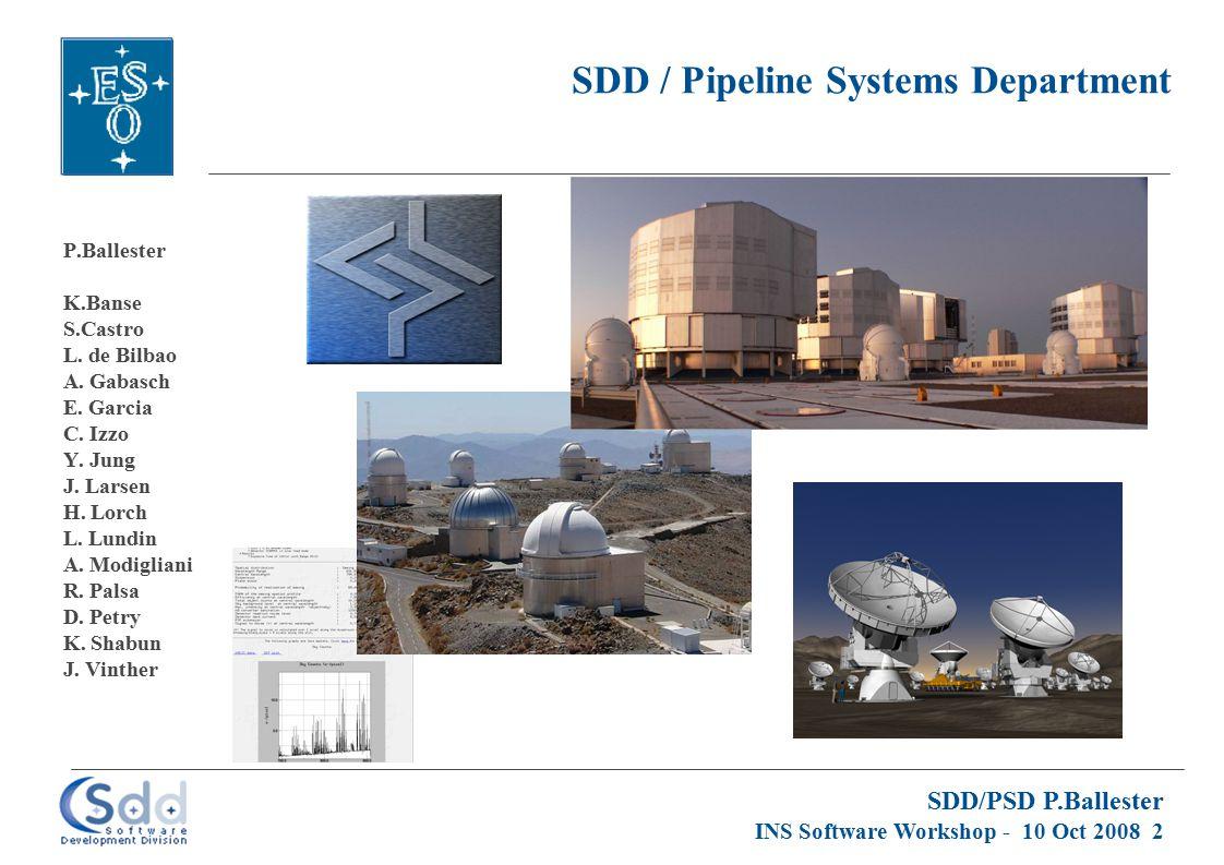 SDD/PSD P.Ballester INS Software Workshop - 10 Oct 2008 2 SDD / Pipeline Systems Department P.Ballester K.Banse S.Castro L.