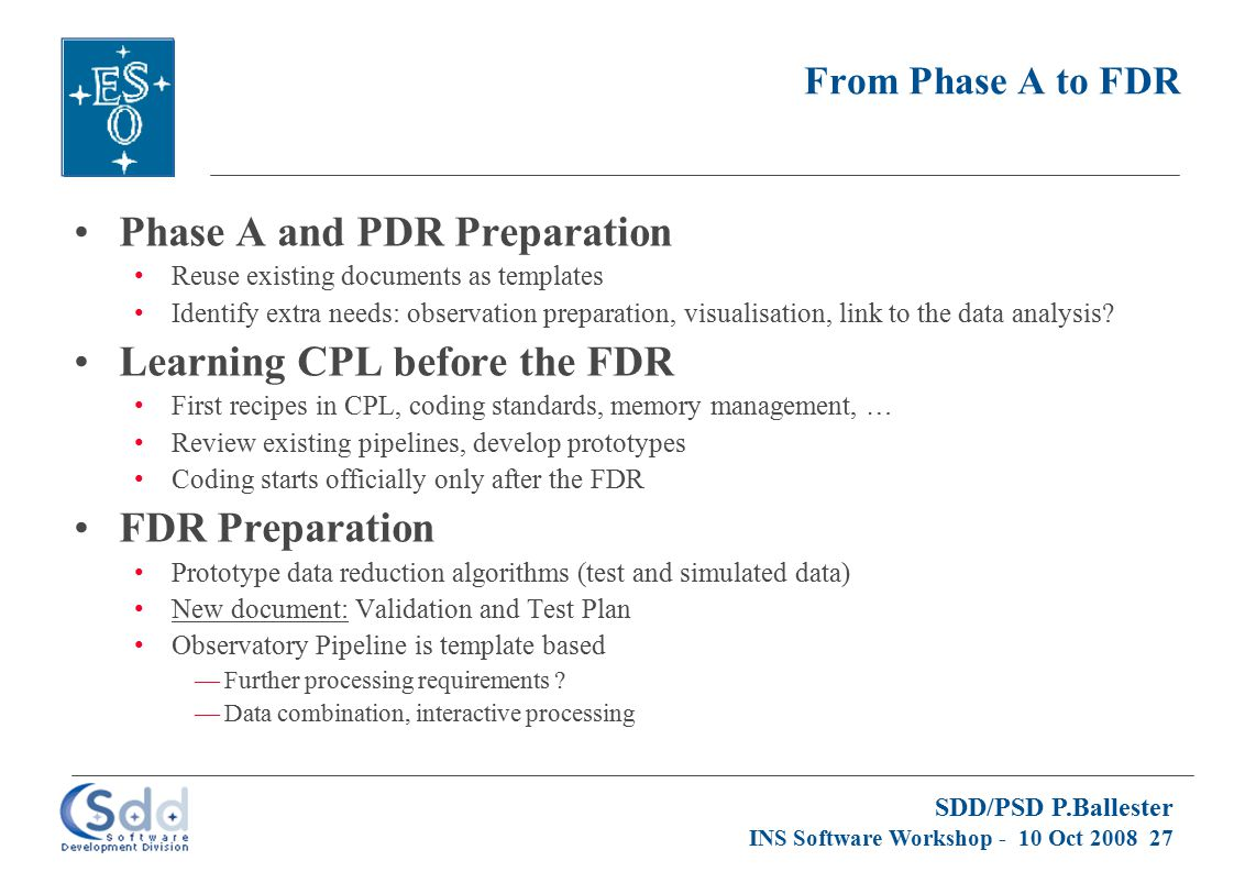 SDD/PSD P.Ballester INS Software Workshop - 10 Oct 2008 27 From Phase A to FDR Phase A and PDR Preparation Reuse existing documents as templates Ident