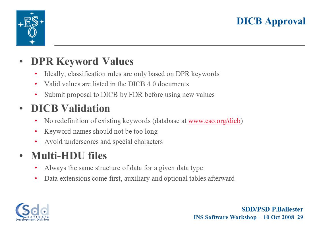 SDD/PSD P.Ballester INS Software Workshop - 10 Oct 2008 29 DICB Approval DPR Keyword Values Ideally, classification rules are only based on DPR keywords Valid values are listed in the DICB 4.0 documents Submit proposal to DICB by FDR before using new values DICB Validation No redefinition of existing keywords (database at www.eso.org/dicb)www.eso.org/dicb Keyword names should not be too long Avoid underscores and special characters Multi-HDU files Always the same structure of data for a given data type Data extensions come first, auxiliary and optional tables afterward