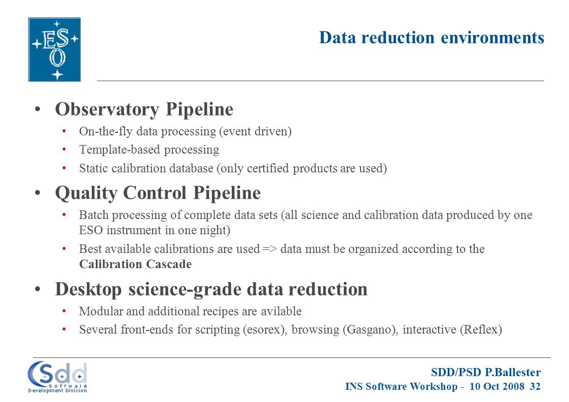 SDD/PSD P.Ballester INS Software Workshop - 10 Oct 2008 32 Data reduction environments Observatory Pipeline On-the-fly data processing (event driven)
