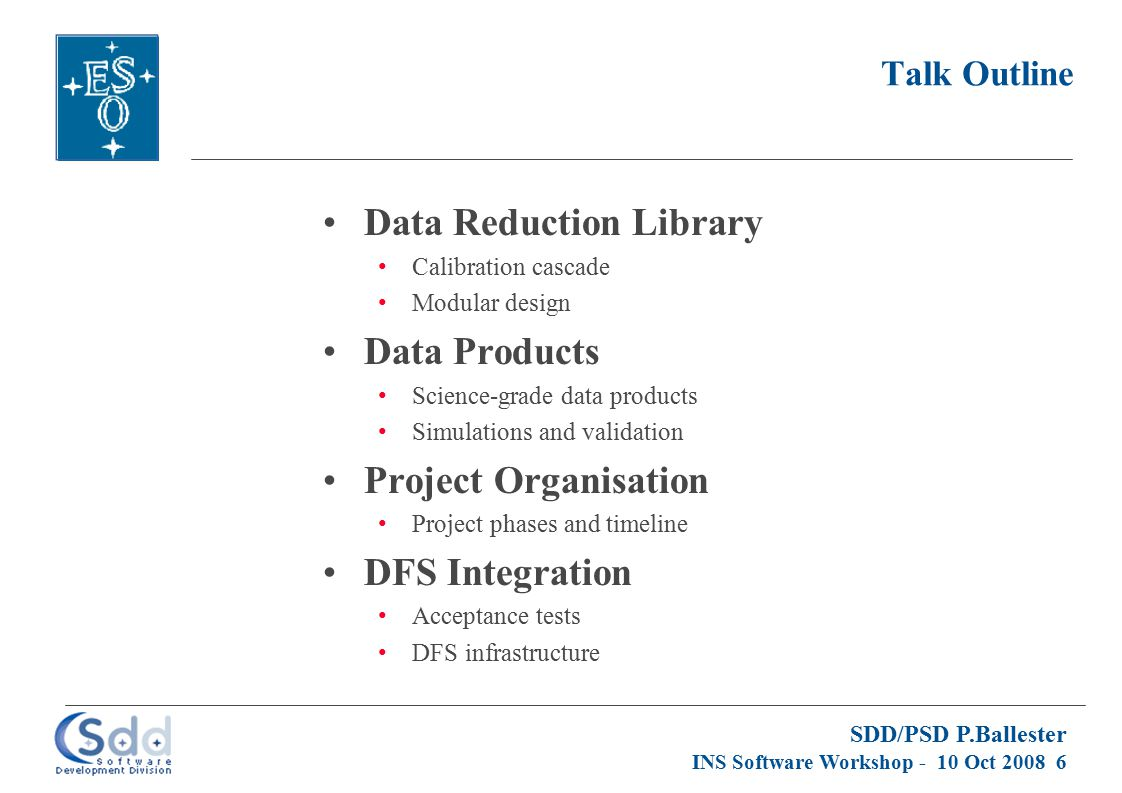 SDD/PSD P.Ballester INS Software Workshop - 10 Oct 2008 6 Talk Outline Data Reduction Library Calibration cascade Modular design Data Products Science-grade data products Simulations and validation Project Organisation Project phases and timeline DFS Integration Acceptance tests DFS infrastructure