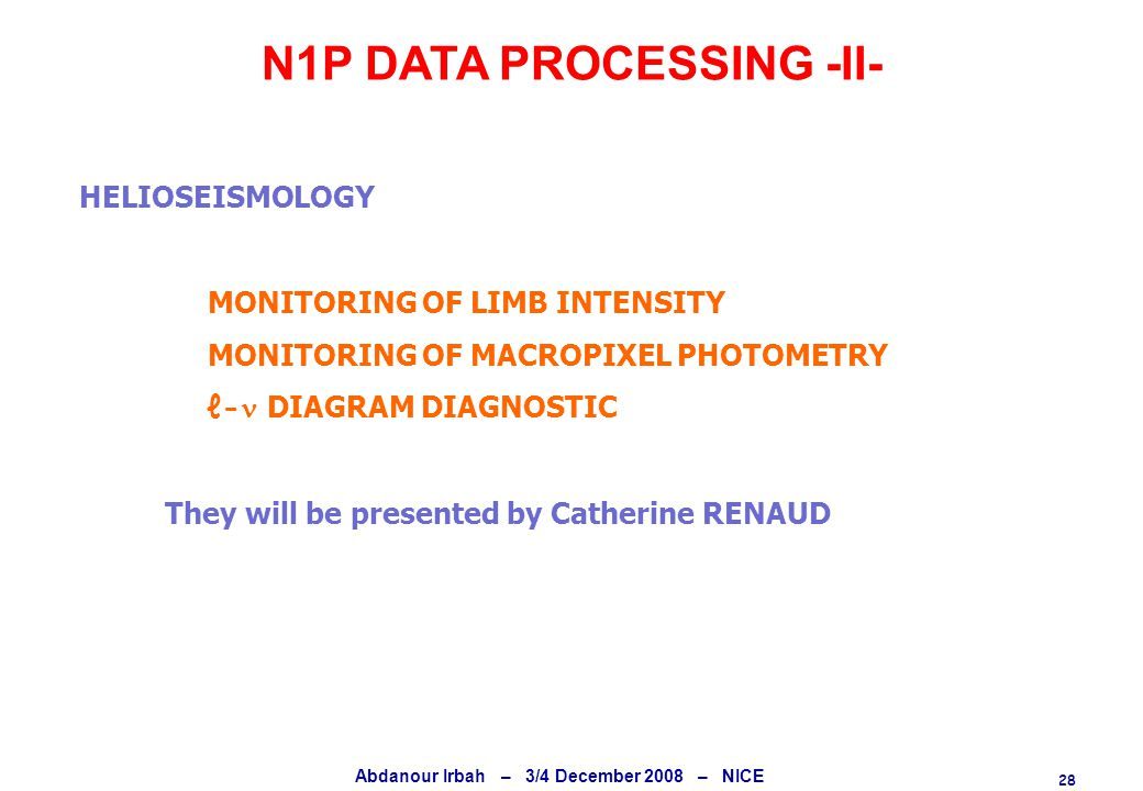 28 Abdanour Irbah – 3/4 December 2008 – NICE N1P DATA PROCESSING -II- HELIOSEISMOLOGY MONITORING OF LIMB INTENSITY MONITORING OF MACROPIXEL PHOTOMETRY ℓ- DIAGRAM DIAGNOSTIC They will be presented by Catherine RENAUD