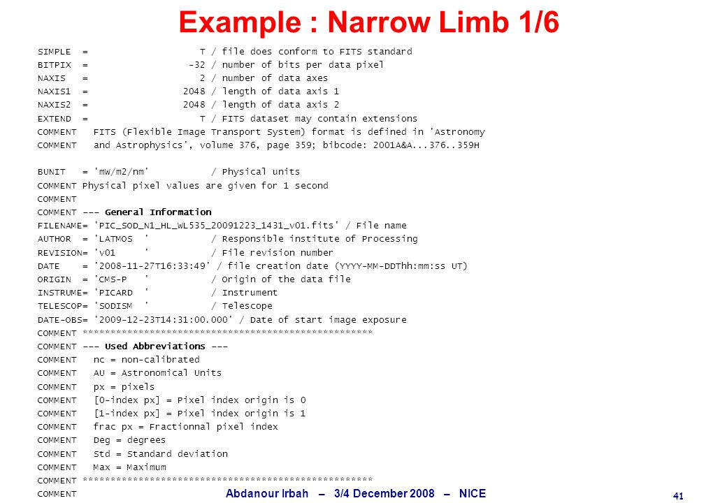 41 Abdanour Irbah – 3/4 December 2008 – NICE Example : Narrow Limb 1/6 SIMPLE = T / file does conform to FITS standard BITPIX = -32 / number of bits per data pixel NAXIS = 2 / number of data axes NAXIS1 = 2048 / length of data axis 1 NAXIS2 = 2048 / length of data axis 2 EXTEND = T / FITS dataset may contain extensions COMMENT FITS (Flexible Image Transport System) format is defined in Astronomy COMMENT and Astrophysics , volume 376, page 359; bibcode: 2001A&A...376..359H BUNIT = mW/m2/nm / Physical units COMMENT Physical pixel values are given for 1 second COMMENT COMMENT --- General Information FILENAME= PIC_SOD_N1_HL_WL535_20091223_1431_v01.fits / File name AUTHOR = LATMOS / Responsible institute of Processing REVISION= v01 / File revision number DATE = 2008-11-27T16:33:49 / file creation date (YYYY-MM-DDThh:mm:ss UT) ORIGIN = CMS-P / Origin of the data file INSTRUME= PICARD / Instrument TELESCOP= SODISM / Telescope DATE-OBS= 2009-12-23T14:31:00.000 / Date of start image exposure COMMENT **************************************************** COMMENT --- Used Abbreviations --- COMMENT nc = non-calibrated COMMENT AU = Astronomical Units COMMENT px = pixels COMMENT [0-index px] = Pixel index origin is 0 COMMENT [1-index px] = Pixel index origin is 1 COMMENT frac px = Fractionnal pixel index COMMENT Deg = degrees COMMENT Std = Standard deviation COMMENT Max = Maximum COMMENT **************************************************** COMMENT