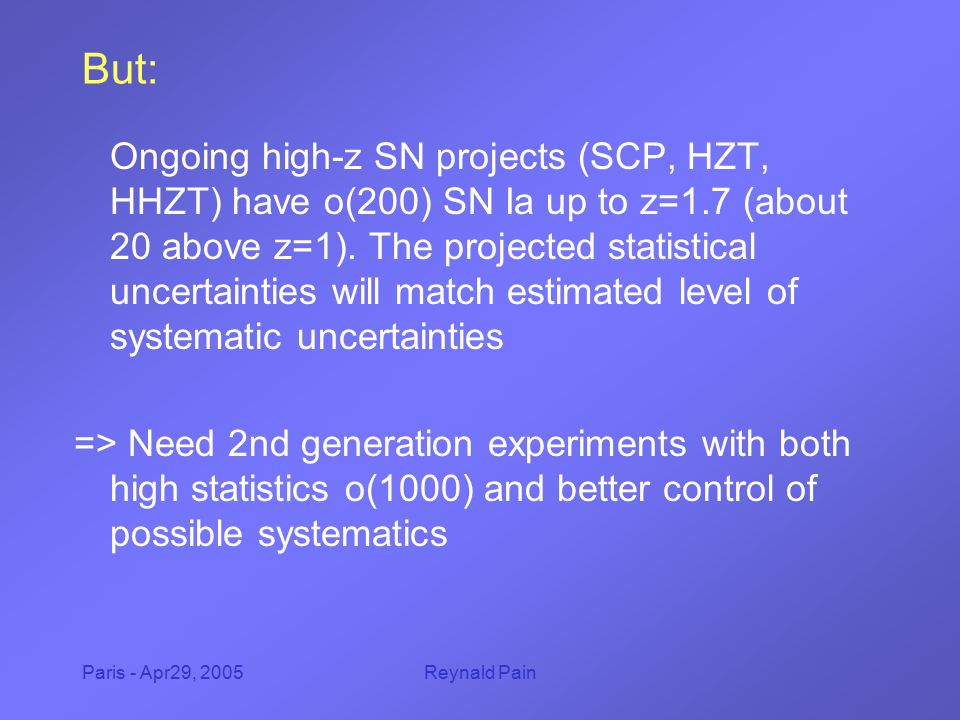 Paris - Apr29, 2005Reynald Pain But: Ongoing high-z SN projects (SCP, HZT, HHZT) have o(200) SN Ia up to z=1.7 (about 20 above z=1). The projected sta