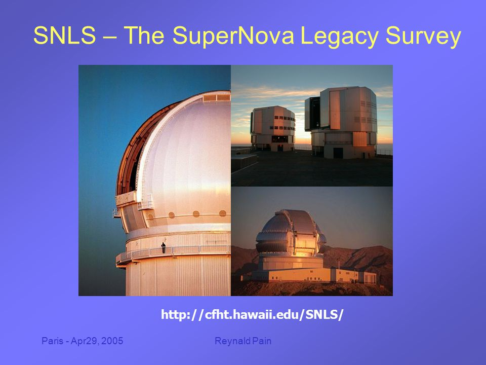 Paris - Apr29, 2005Reynald Pain SNLS – The SuperNova Legacy Survey http://cfht.hawaii.edu/SNLS/