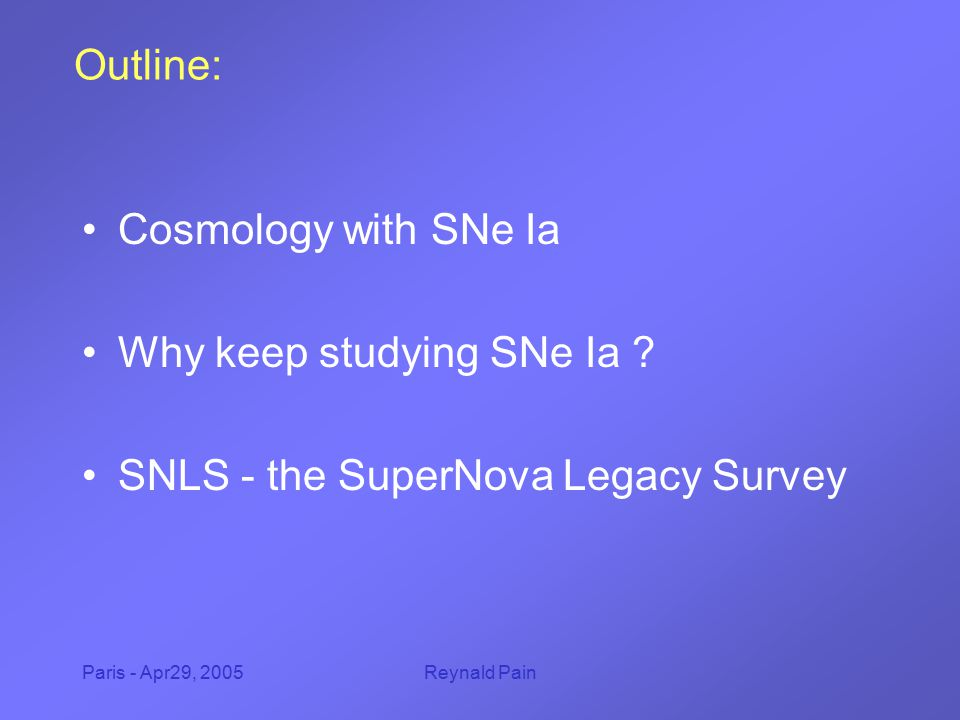Paris - Apr29, 2005Reynald Pain Outline: Cosmology with SNe Ia Why keep studying SNe Ia ? SNLS - the SuperNova Legacy Survey