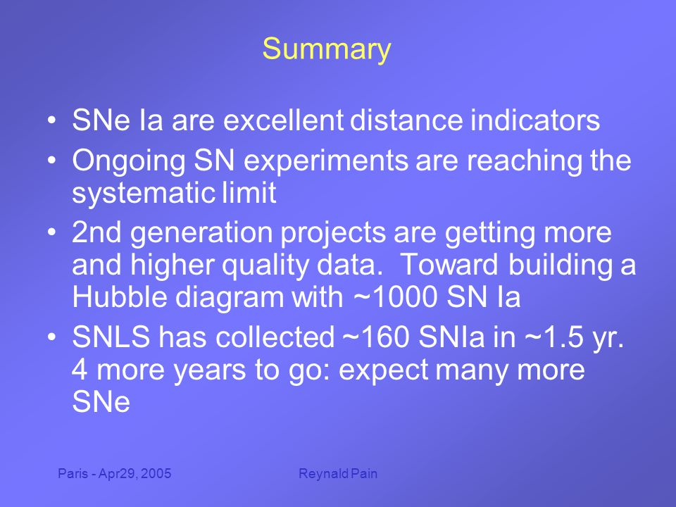 Paris - Apr29, 2005Reynald Pain Summary SNe Ia are excellent distance indicators Ongoing SN experiments are reaching the systematic limit 2nd generation projects are getting more and higher quality data.
