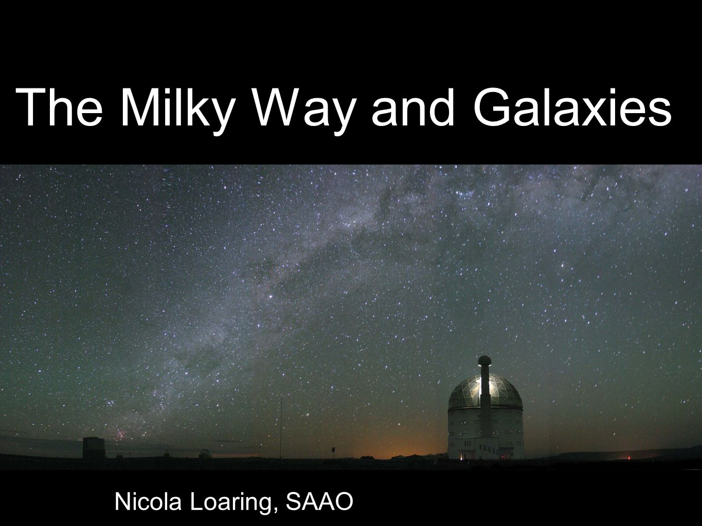 The Milky Way and Galaxies Nicola Loaring, SAAO