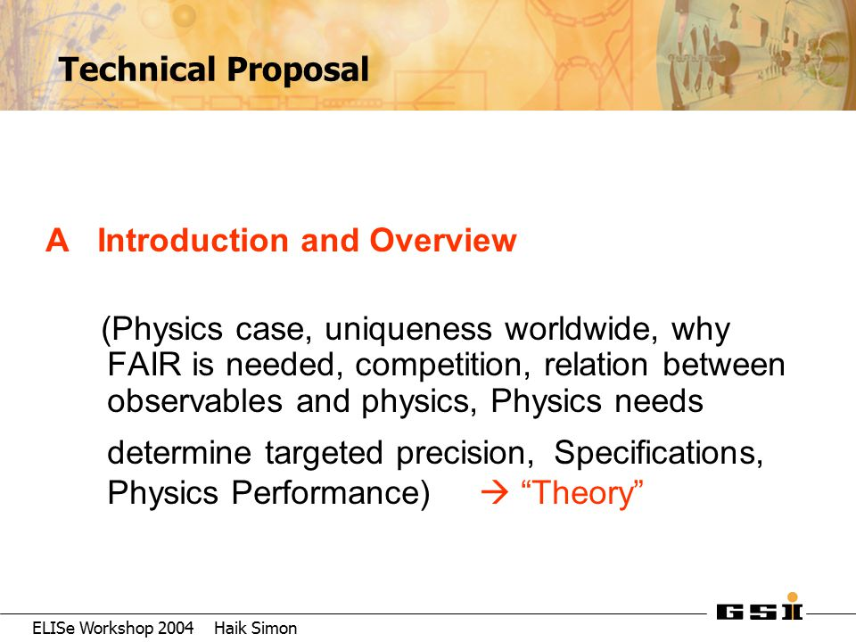 ELISe Workshop 2004 Haik Simon Technical Proposal A Introduction and Overview (Physics case, uniqueness worldwide, why FAIR is needed, competition, re
